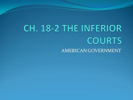 CH. 18-2 THE INFERIOR COURTS AMERICAN GOVERNMENT.