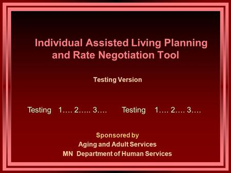 Individual Assisted Living Planning and Rate Negotiation Tool Testing Version Sponsored by Aging and Adult Services MN Department of Human Services Testing.