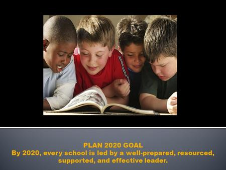 PLAN 2020 GOAL By 2020, every school is led by a well-prepared, resourced, supported, and effective leader.