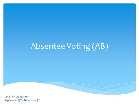 Absentee Voting (AB) June 27 th - August 11 th September 19 th – November 3 rd.