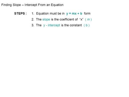 "Finding Slope – Intercept From an Equation STEPS : 1. Equation must be in y = mx + b form 2. The slope is the coefficient of ""x"" ( m ) 3. The y - intercept."