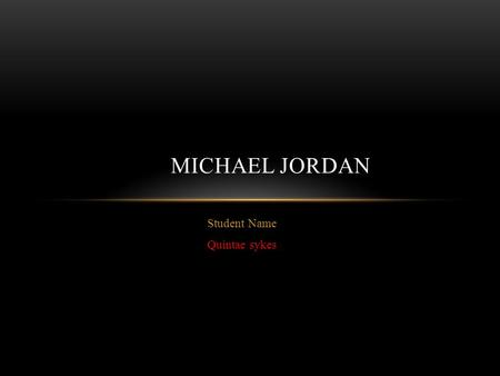 Student Name Quintae sykes MICHAEL JORDAN. What is some background Information that you learned on the person? Michael Jordan has five siblings he the.