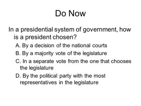 Do Now In a presidential system of government, how is a president chosen? A. By a decision of the national courts B. By a majority vote of the legislature.