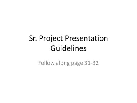 Sr. Project Presentation Guidelines Follow along page 31-32.