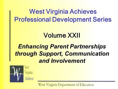 West Virginia Achieves Professional Development Series Volume XXII Enhancing Parent Partnerships through Support, Communication and Involvement.