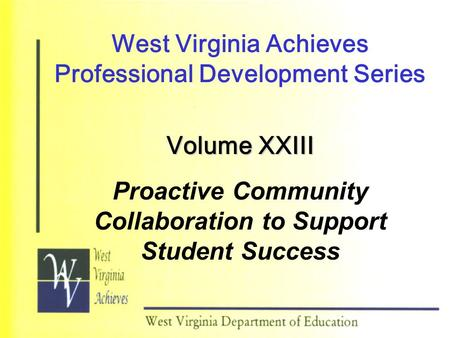 West Virginia Achieves Professional Development Series Volume XXIII Proactive Community Collaboration to Support Student Success.