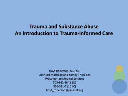 Trauma and Substance Abuse An Introduction to Trauma-Informed Care Hoyt Roberson, MC, MS Licensed Marriage and Family Therapist Presbyterian Medical Services.
