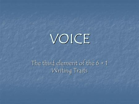 VOICE The third element of the 6 + 1 Writing Traits.