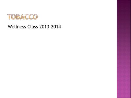 Wellness Class 2013-2014.  Tell someone on your team what you know about tobacco…