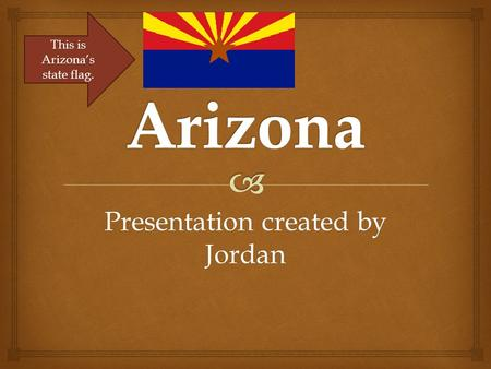 Presentation created by Jordan This is Arizona's state flag.