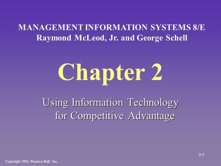 Chapter 2 Using Information Technology for Competitive Advantage Copyright 2001, Prentice-Hall, Inc. MANAGEMENT INFORMATION SYSTEMS 8/E Raymond McLeod,