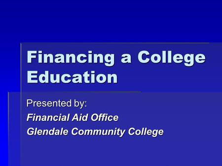 Financing a College Education Presented by: Financial Aid Office Glendale Community College.