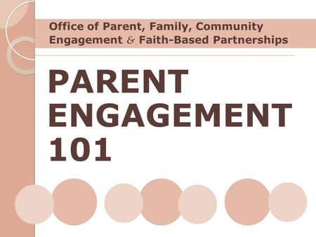 Office of Parent, Family, Community Engagement & Faith-Based Partnerships PARENT ENGAGEMENT 101 Explain why I am starting with these two pieces: what I.