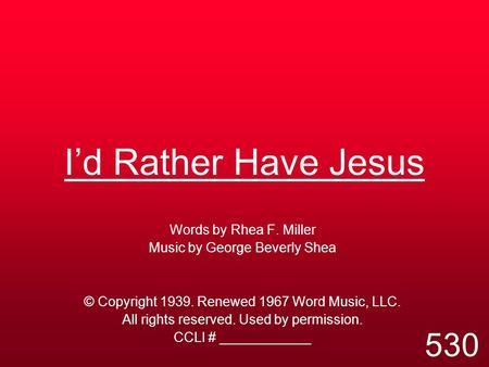I'd Rather Have Jesus Words by Rhea F. Miller Music by George Beverly Shea © Copyright 1939. Renewed 1967 Word Music, LLC. All rights reserved. Used by.
