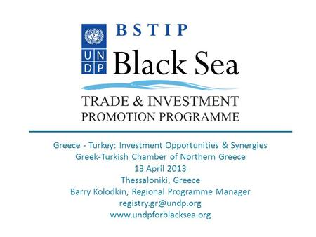 Www.undpforblacksea.org Greece - Turkey: Investment Opportunities & Synergies Greek-Turkish Chamber of Northern Greece 13 April 2013 Thessaloniki, Greece.
