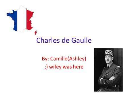 Charles de Gaulle By: Camille(Ashley) ;) wifey was here.