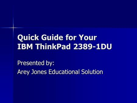 Quick Guide for Your IBM ThinkPad 2389-1DU Presented by: Arey Jones Educational Solution.