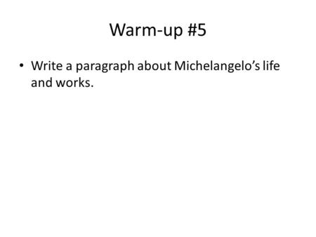 Warm-up #5 Write a paragraph about Michelangelo's life and works.