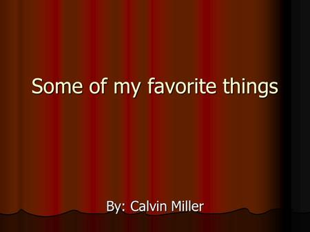 Some of my favorite things By: Calvin Miller. My dog  One of my favorite things is my dog Ricco he is part Pomeranian and part Chihuahua.  I've had.