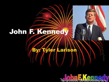 John F. Kennedy By: Tyler Larison. sources Biography of John F Kennedy Home-John F Kennedy library and museum worldbookonline.com.