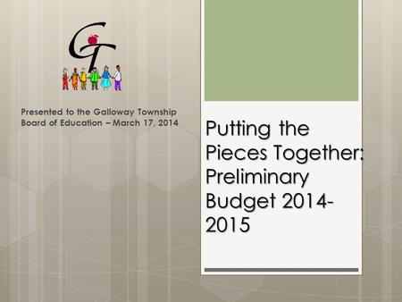 Putting the Pieces Together: Preliminary Budget 2014- 2015 Presented to the Galloway Township Board of Education – March 17, 2014.