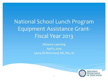 National School Lunch Program Equipment Assistance Grant- Fiscal Year 2013 Distance Learning April 1, 2014 Laura Jill Richmond, MS, RD, LD 1.