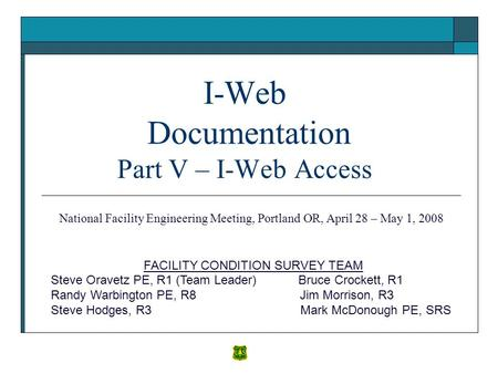 I-Web Documentation Part V – I-Web Access FACILITY CONDITION SURVEY TEAM Steve Oravetz PE, R1 (Team Leader) Bruce Crockett, R1 Randy Warbington PE, R8.