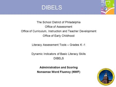 © 2007, Dynamic Measurement Group DIBELS The School District of Philadelphia Office of Assessment Office of Curriculum, Instruction and Teacher Development.