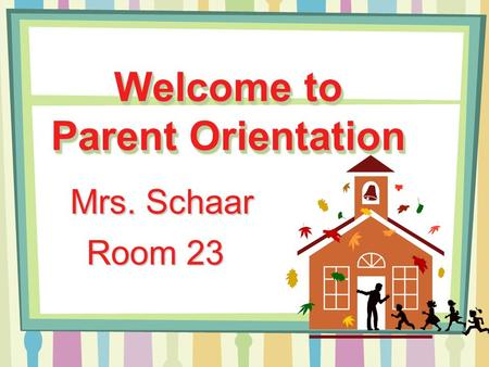 Welcome to Parent Orientation Mrs. Schaar Room 23.
