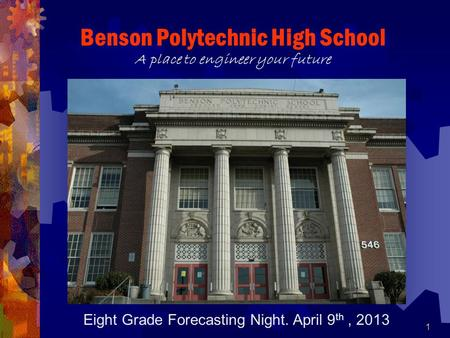 1 Benson Polytechnic High School A place to engineer your future Eight Grade Forecasting Night. April 9 th, 2013.