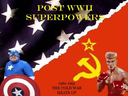 POST WWII SUPERPOWERS 1961-1991 THE COLD WAR HEATS UP.
