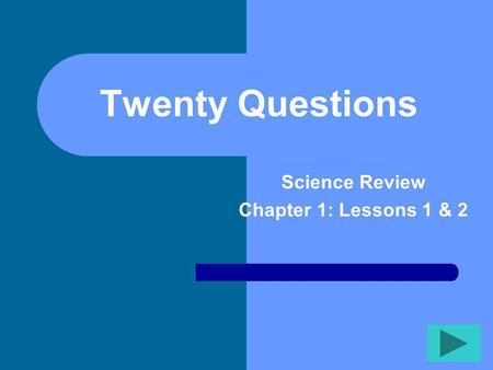Twenty Questions Science Review Chapter 1: Lessons 1 & 2.