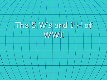 The 5 W's and 1 H of WWI.