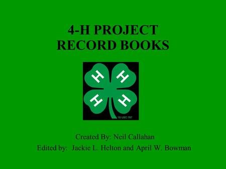 4-H PROJECT RECORD BOOKS Created By: Neil Callahan Edited by: Jackie L. Helton and April W. Bowman.