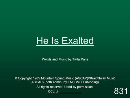 He Is Exalted Words and Music by Twila Paris © Copyright 1985 Mountain Spring Music (ASCAP)/Straightway Music (ASCAP) (both admin. by EMI CMG Publishing).