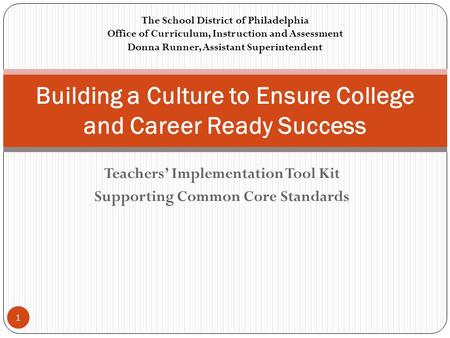 Teachers' Implementation Tool Kit Supporting Common Core Standards Building a Culture to Ensure College and Career Ready Success The School District of.