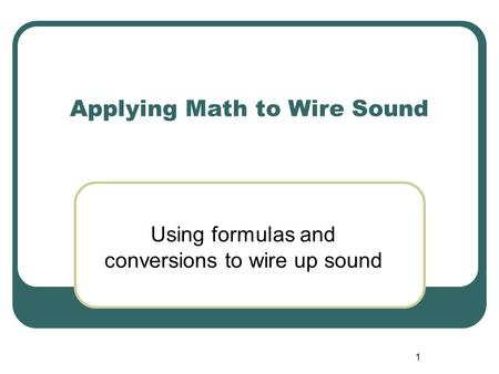 1 Applying Math to Wire Sound Using formulas and conversions to wire up sound.