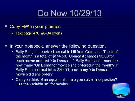 Do Now 10/29/13 CCCCopy HW in your planner. TTTText page 470, #8-34 evens IIIIn your notebook, answer the following question. SSSSally.