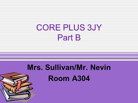 CORE PLUS 3JY Part B Mrs. Sullivan/Mr. Nevin Room A304.