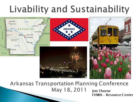 Jim Thorne FHWA - Resource Center. The Sustainable Communities Partnership and Livability Principles Livability and the Planning Process Livability Examples.