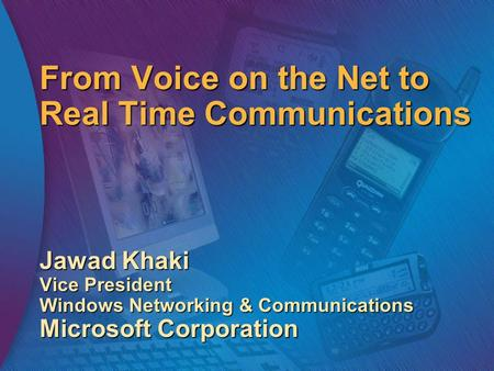 From Voice on the Net to Real Time Communications Jawad Khaki Vice President Windows Networking & Communications Microsoft Corporation.