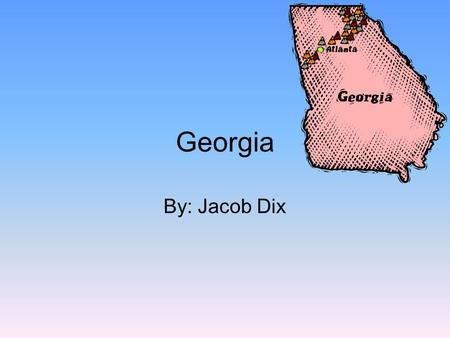 Georgia By: Jacob Dix. What State's Border My State Florida Alabama Tennessee North Carolina South Carolina.