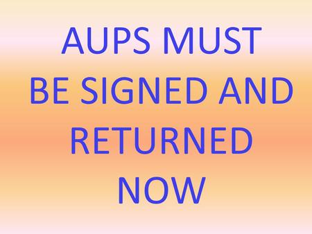 AUPS MUST BE SIGNED AND RETURNED NOW