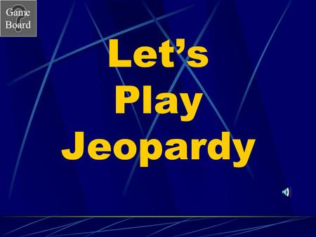Game Board Let's Play Jeopardy Game Board Jeopardy Go to the next slide by clicking mouse. Choose a category and number value clicking on the button.
