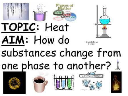 TOPIC: Heat AIM: How do substances change from one phase to another?