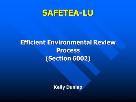 SAFETEA-LU Efficient Environmental Review Process (Section 6002) Kelly Dunlap.
