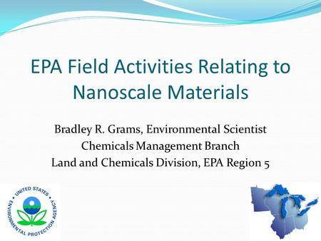 EPA Field Activities Relating to Nanoscale Materials Bradley R. Grams, Environmental Scientist Chemicals Management Branch Land and Chemicals Division,