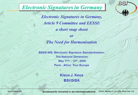 Bundesamt für Sicherheit in der Informationstechnik EESSI - WS May 11.-12., 2000, Paris, Folie 1/18Klaus J. Keus, BSI Electronic Signatures in Germany,