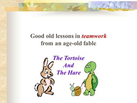 Good old lessons in teamwork from an age-old fable The Tortoise And The Hare.