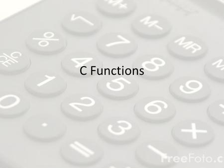 C Functions. What are they? In general, functions are blocks of code that perform a number of pre-defined commands to accomplish something productive.